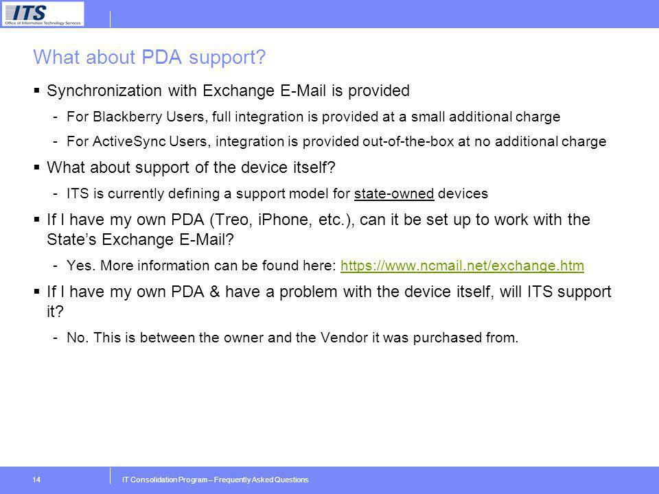 IT Consolidation Program – Frequently Asked Questions14 What about PDA support? Synchronization with Exchange E-Mail is provided -For Blackberry Users