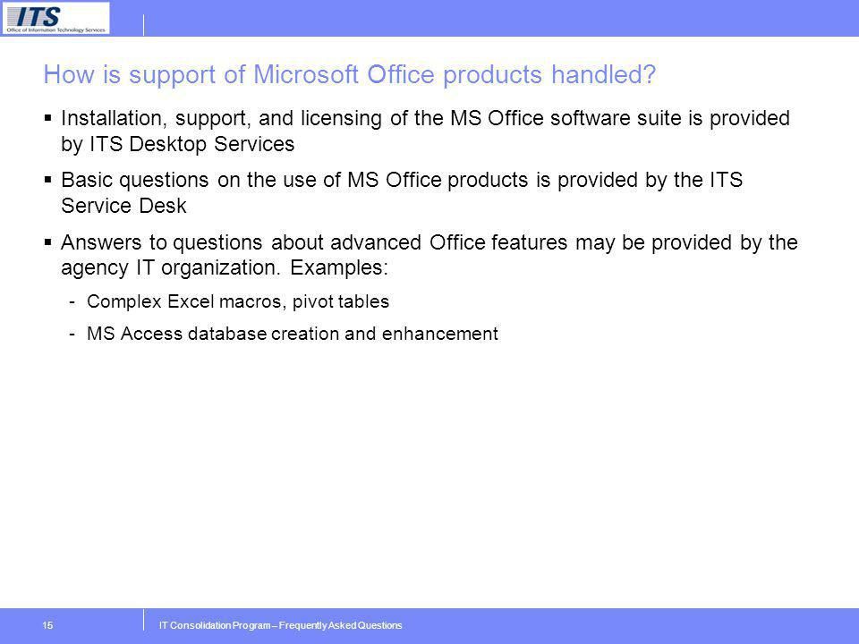 IT Consolidation Program – Frequently Asked Questions15 How is support of Microsoft Office products handled? Installation, support, and licensing of t