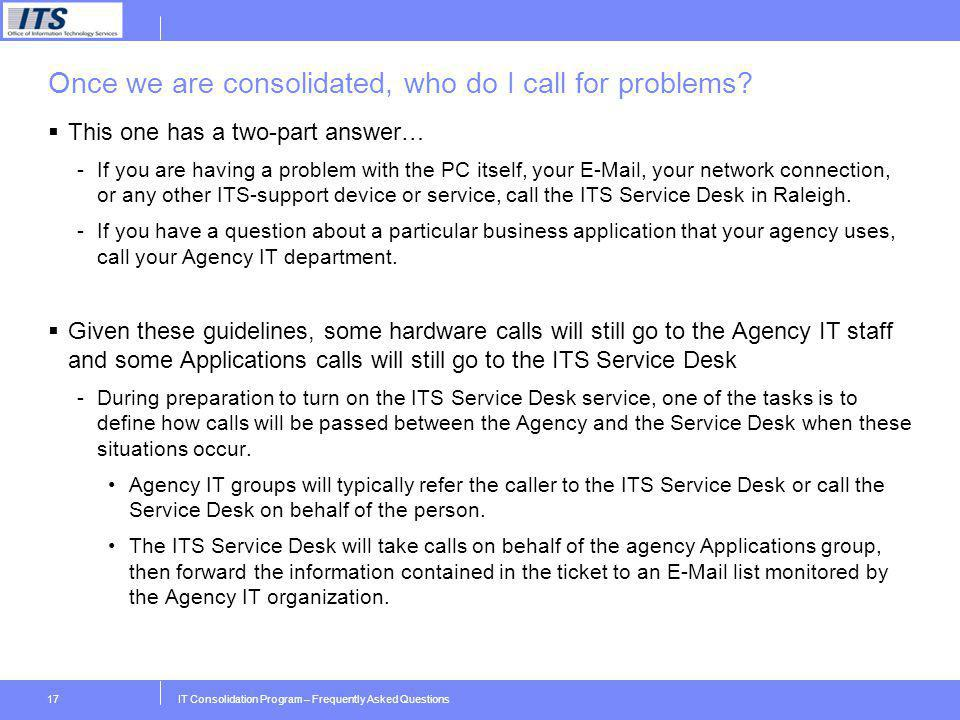 IT Consolidation Program – Frequently Asked Questions17 Once we are consolidated, who do I call for problems? This one has a two-part answer… -If you