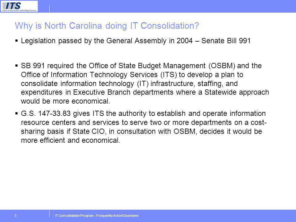 IT Consolidation Program – Frequently Asked Questions3 Why is North Carolina doing IT Consolidation? Legislation passed by the General Assembly in 200