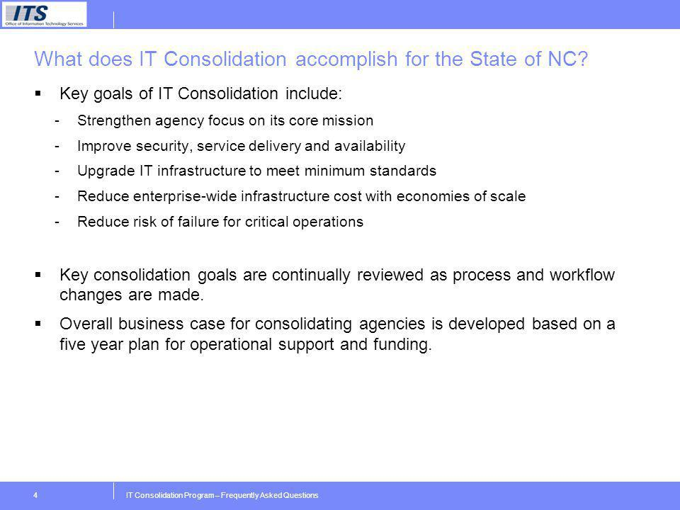 IT Consolidation Program – Frequently Asked Questions4 What does IT Consolidation accomplish for the State of NC? Key goals of IT Consolidation includ