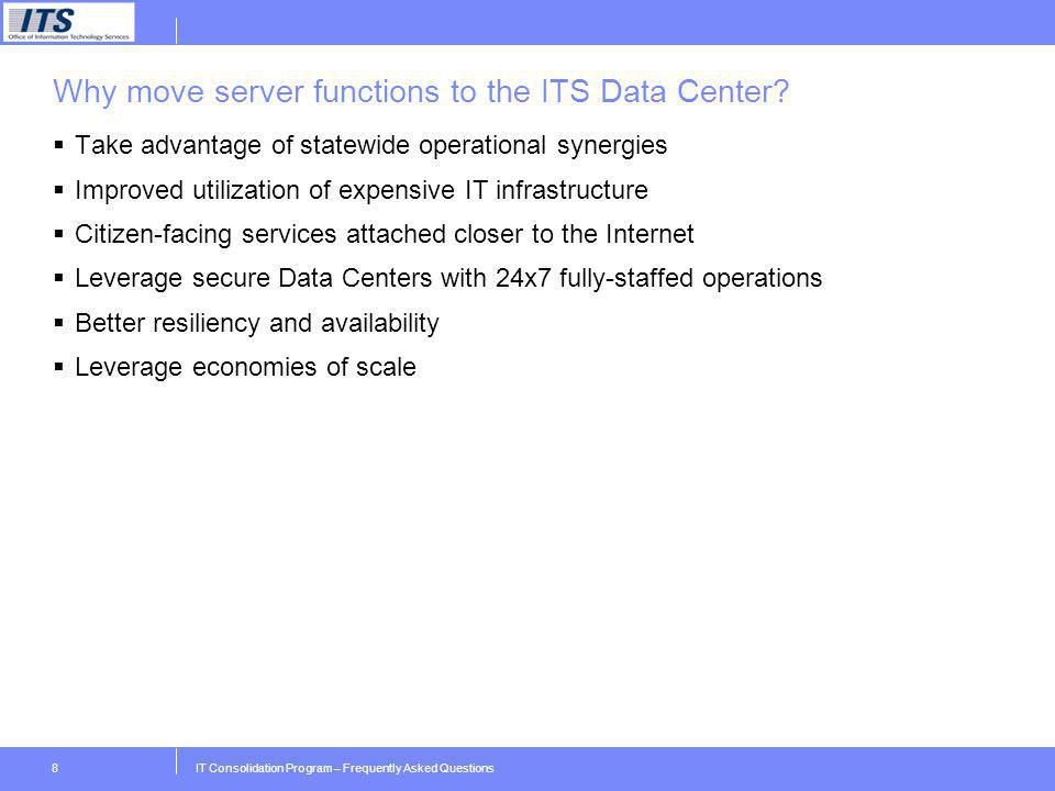 IT Consolidation Program – Frequently Asked Questions8 Why move server functions to the ITS Data Center? Take advantage of statewide operational syner