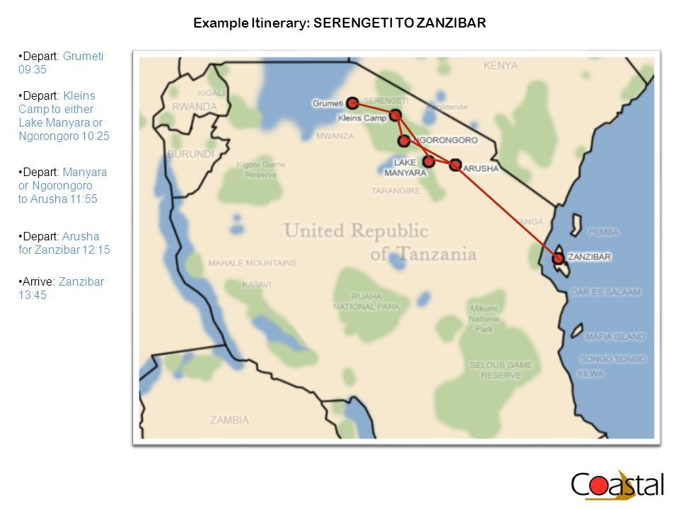 Example Itinerary: SERENGETI TO ZANZIBAR Depart: Grumeti 09:35 Depart: Kleins Camp to either Lake Manyara or Ngorongoro 10:25 Depart: Manyara or Ngorongoro to Arusha 11:55 Depart: Arusha for Zanzibar 12:15 Arrive: Zanzibar 13:45