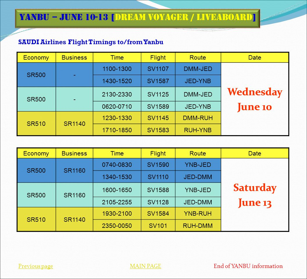 SAUDI Airlines Flight Timings to/from Yanbu Previous pageMAIN PAGEPrevious pageMAIN PAGE End of YANBU information Yanbu – June 10-13 [Dream Voyager / Liveaboard] EconomyBusinessTimeFlightRouteDate SR500- 1100-1300SV1107DMM-JED Wednesday June 10 1430-1520SV1587JED-YNB SR500- 2130-2330SV1125DMM-JED 0620-0710SV1589JED-YNB SR510SR1140 1230-1330SV1145DMM-RUH 1710-1850SV1583RUH-YNB EconomyBusinessTimeFlightRouteDate SR500SR1160 0740-0830SV1590YNB-JED Saturday June 13 1340-1530SV1110JED-DMM SR500SR1160 1600-1650SV1588YNB-JED 2105-2255SV1128JED-DMM SR510SR1140 1930-2100SV1584YNB-RUH 2350-0050SV101RUH-DMM EconomyBusinessTimeFlightRouteDate SR500- 1100-1300SV1107DMM-JED Wednesday June 10 1430-1520SV1587JED-YNB SR500- 2130-2330SV1125DMM-JED 0620-0710SV1589JED-YNB SR510SR1140 1230-1330SV1145DMM-RUH 1710-1850SV1583RUH-YNB EconomyBusinessTimeFlightRouteDate SR500SR1160 0740-0830SV1590YNB-JED Saturday June 13 1340-1530SV1110JED-DMM SR500SR1160 1600-1650SV1588YNB-JED 2105-2255SV1128JED-DMM SR510SR1140 1930-2100SV1584YNB-RUH 2350-0050SV101RUH-DMM