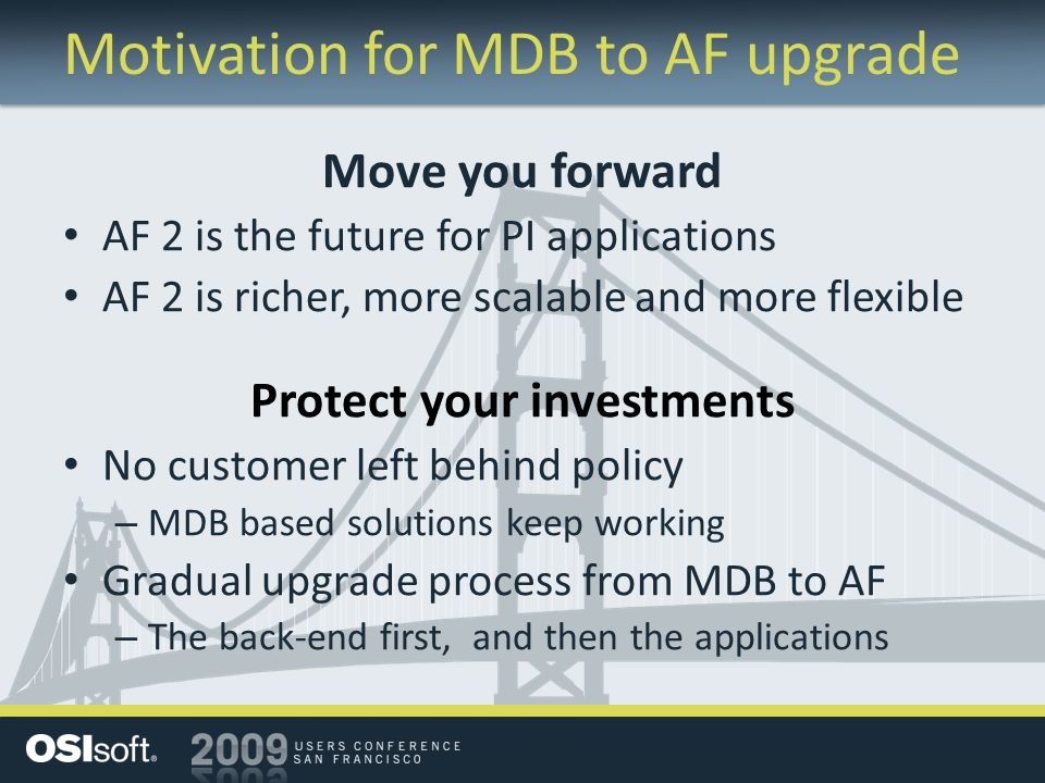 Motivation for MDB to AF upgrade Move you forward AF 2 is the future for PI applications AF 2 is richer, more scalable and more flexible Protect your