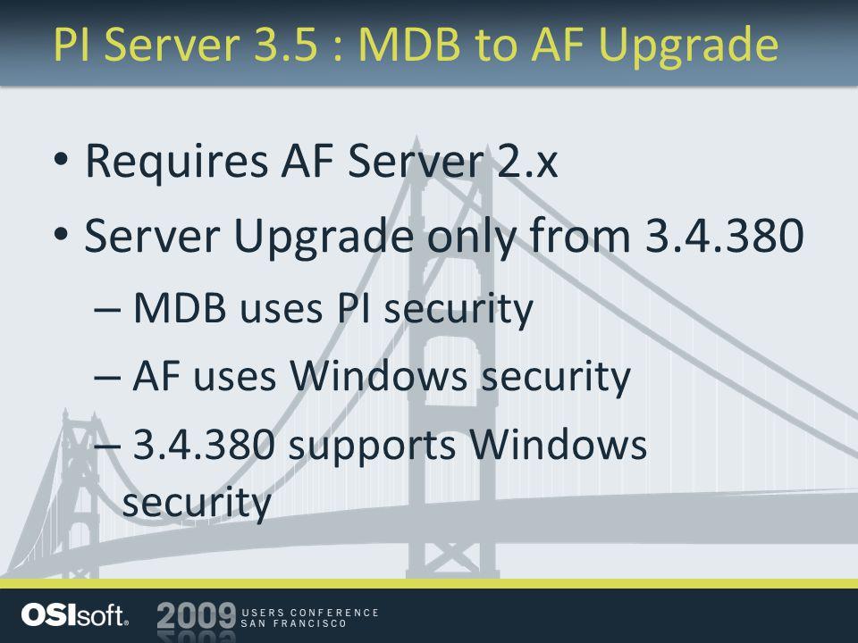PI Server 3.5 : MDB to AF Upgrade Requires AF Server 2.x Server Upgrade only from 3.4.380 – MDB uses PI security – AF uses Windows security – 3.4.380 supports Windows security