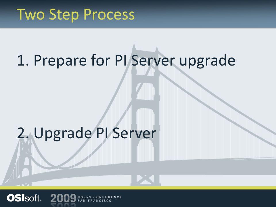 Two Step Process 1. Prepare for PI Server upgrade 2. Upgrade PI Server