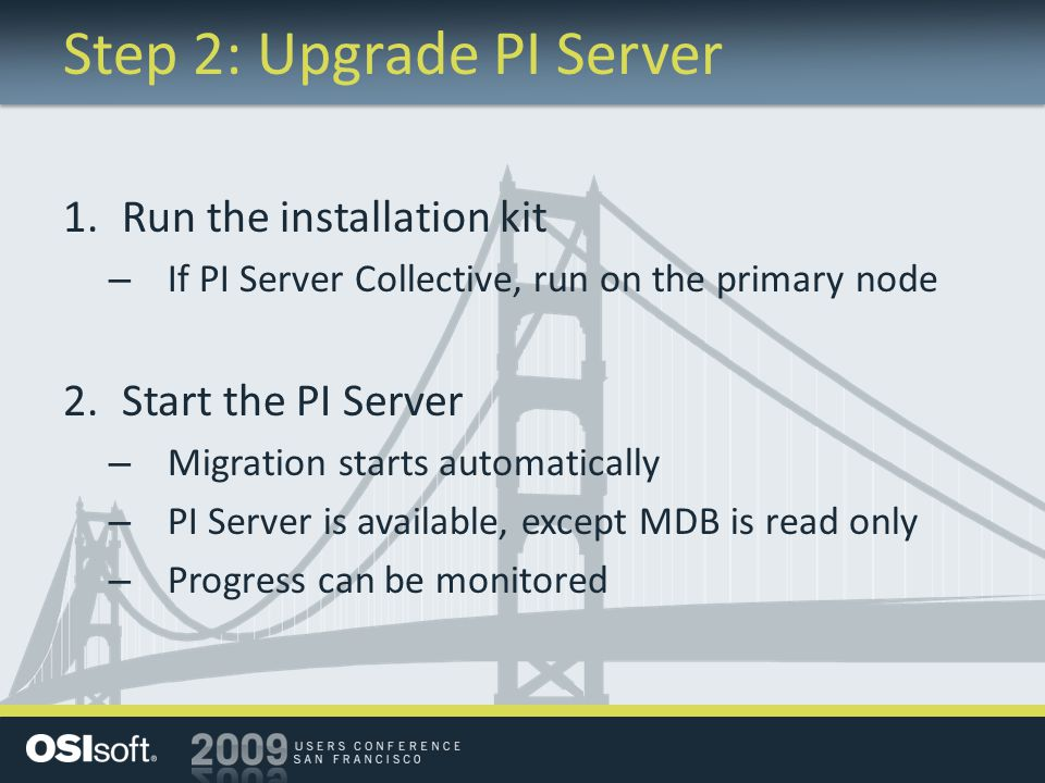 Step 2: Upgrade PI Server 1.Run the installation kit – If PI Server Collective, run on the primary node 2.Start the PI Server – Migration starts autom