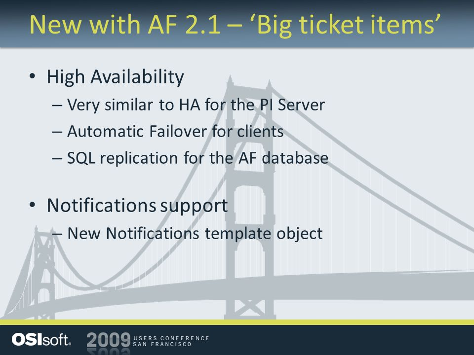 New with AF 2.1 – Big ticket items High Availability – Very similar to HA for the PI Server – Automatic Failover for clients – SQL replication for the