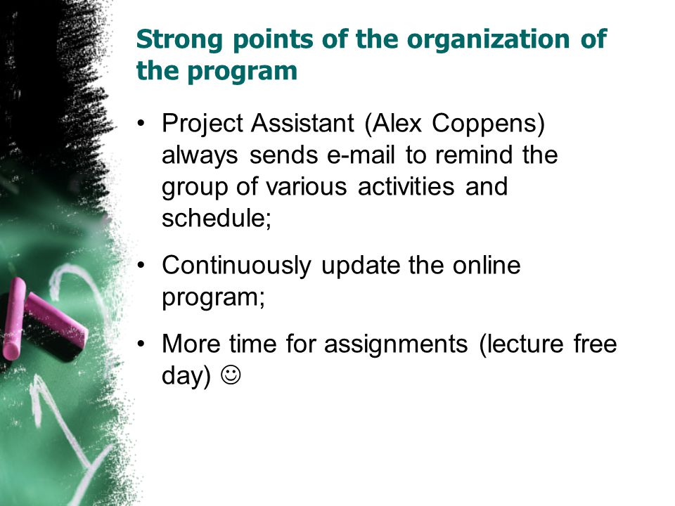 Strong points of the organization of the program Project Assistant (Alex Coppens) always sends e-mail to remind the group of various activities and sc
