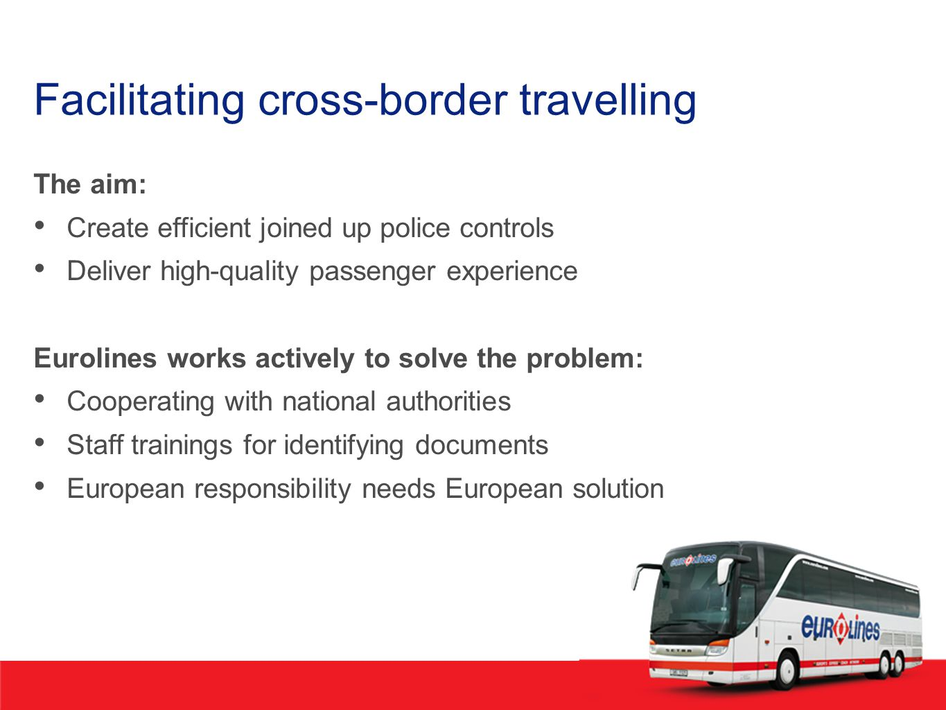 Facilitating cross-border travelling The aim: Create efficient joined up police controls Deliver high-quality passenger experience Eurolines works actively to solve the problem: Cooperating with national authorities Staff trainings for identifying documents European responsibility needs European solution