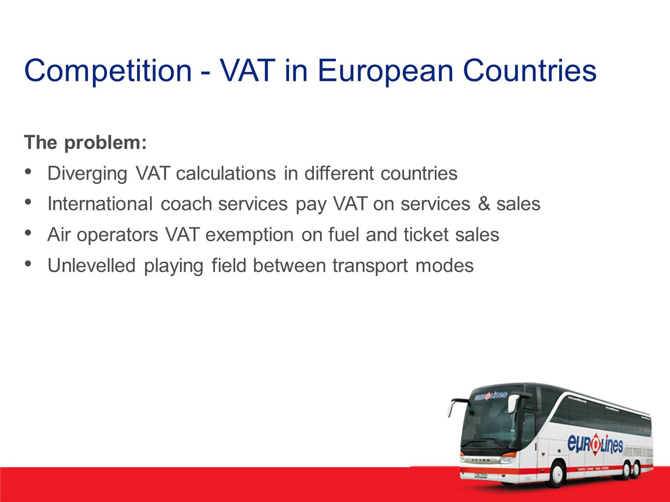 Competition - VAT in European Countries The problem: Diverging VAT calculations in different countries International coach services pay VAT on services & sales Air operators VAT exemption on fuel and ticket sales Unlevelled playing field between transport modes