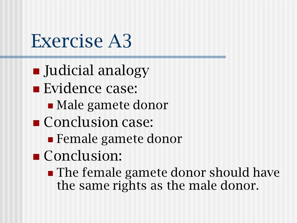 Exercise A3 Judicial analogy Evidence case: Male gamete donor Conclusion case: Female gamete donor Conclusion: The female gamete donor should have the same rights as the male donor.