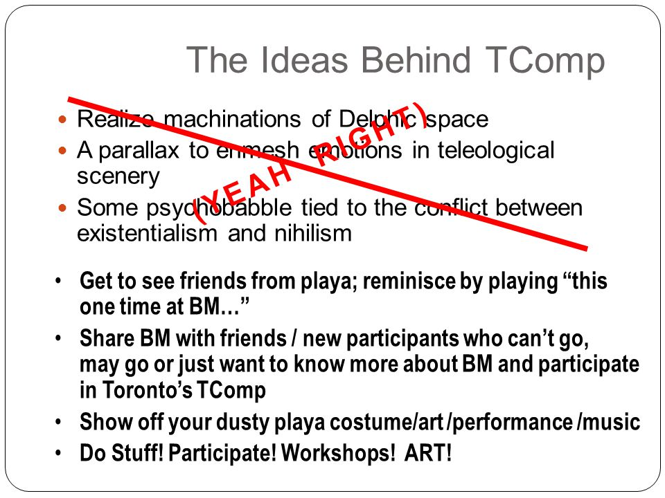 The Ideas Behind TComp Realize machinations of Delphic space A parallax to enmesh emotions in teleological scenery Some psychobabble tied to the conflict between existentialism and nihilism (YEAH RIGHT) Get to see friends from playa; reminisce by playing this one time at BM… Share BM with friends / new participants who cant go, may go or just want to know more about BM and participate in Torontos TComp Show off your dusty playa costume/art /performance /music Do Stuff.