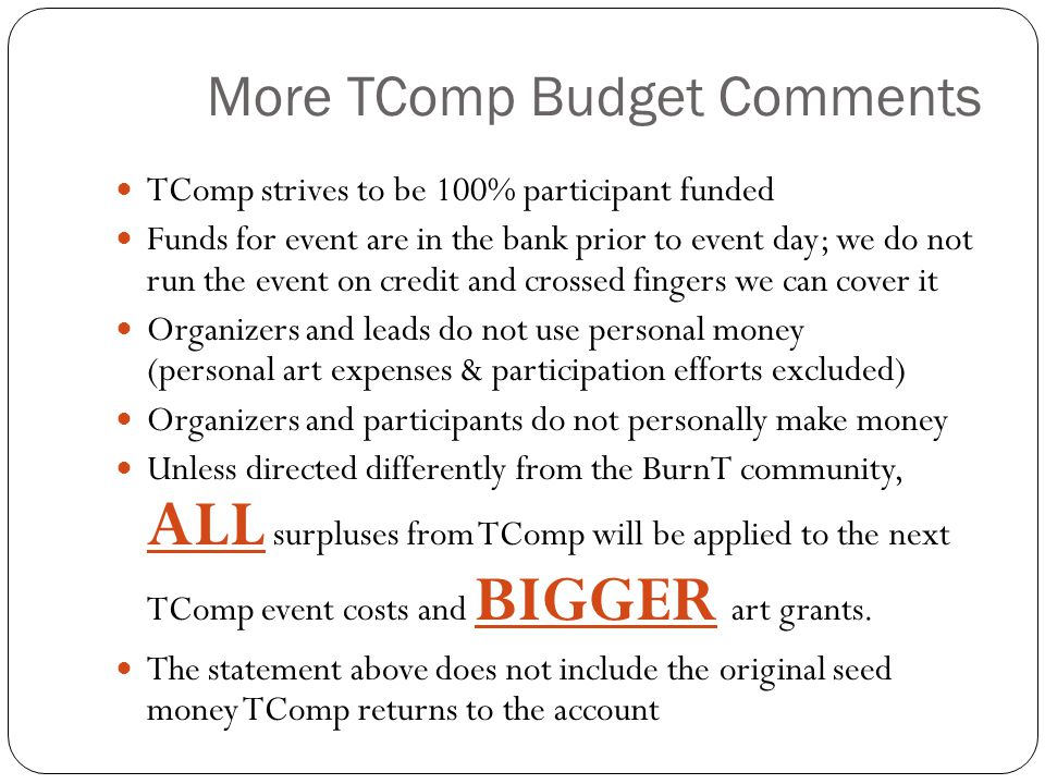 More TComp Budget Comments TComp strives to be 100% participant funded Funds for event are in the bank prior to event day; we do not run the event on credit and crossed fingers we can cover it Organizers and leads do not use personal money (personal art expenses & participation efforts excluded) Organizers and participants do not personally make money Unless directed differently from the BurnT community, ALL surpluses from TComp will be applied to the next TComp event costs and BIGGER art grants.
