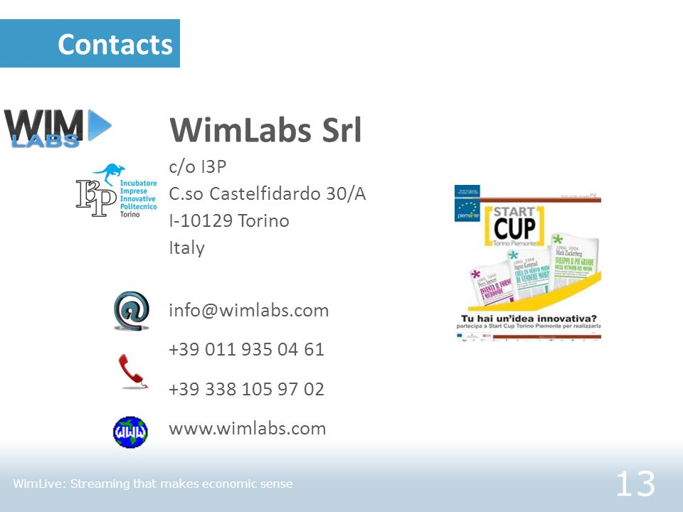 Contacts WimLabs Srl c/o I3P C.so Castelfidardo 30/A I-10129 Torino Italy info@wimlabs.com +39 011 935 04 61 +39 338 105 97 02 www.wimlabs.com 13 WimLive: Streaming that makes economic sense