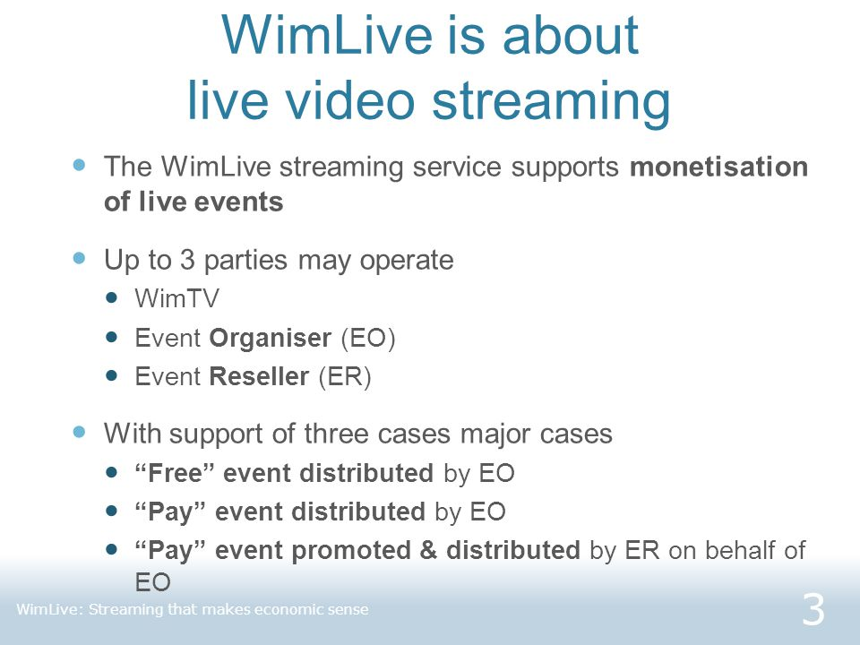 WimLive is about live video streaming The WimLive streaming service supports monetisation of live events Up to 3 parties may operate WimTV Event Organiser (EO) Event Reseller (ER) With support of three cases major cases Free event distributed by EO Pay event distributed by EO Pay event promoted & distributed by ER on behalf of EO 3 WimLive: Streaming that makes economic sense