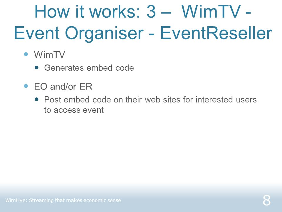 How it works: 3 – WimTV - Event Organiser - EventReseller WimTV Generates embed code EO and/or ER Post embed code on their web sites for interested users to access event 8 WimLive: Streaming that makes economic sense
