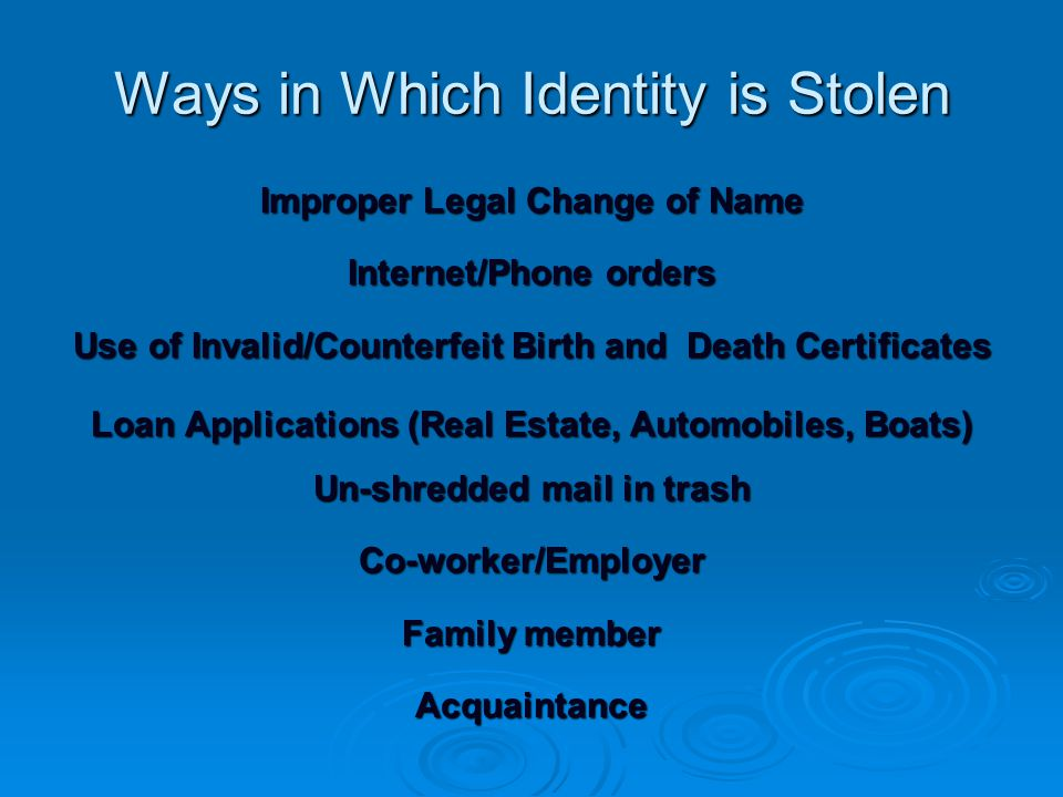 Ways in Which Identity is Stolen Improper Legal Change of Name Internet/Phone orders Use of Invalid/Counterfeit Birth and Death Certificates Loan Applications (Real Estate, Automobiles, Boats) Un-shredded mail in trash Co-worker/Employer Family member Acquaintance