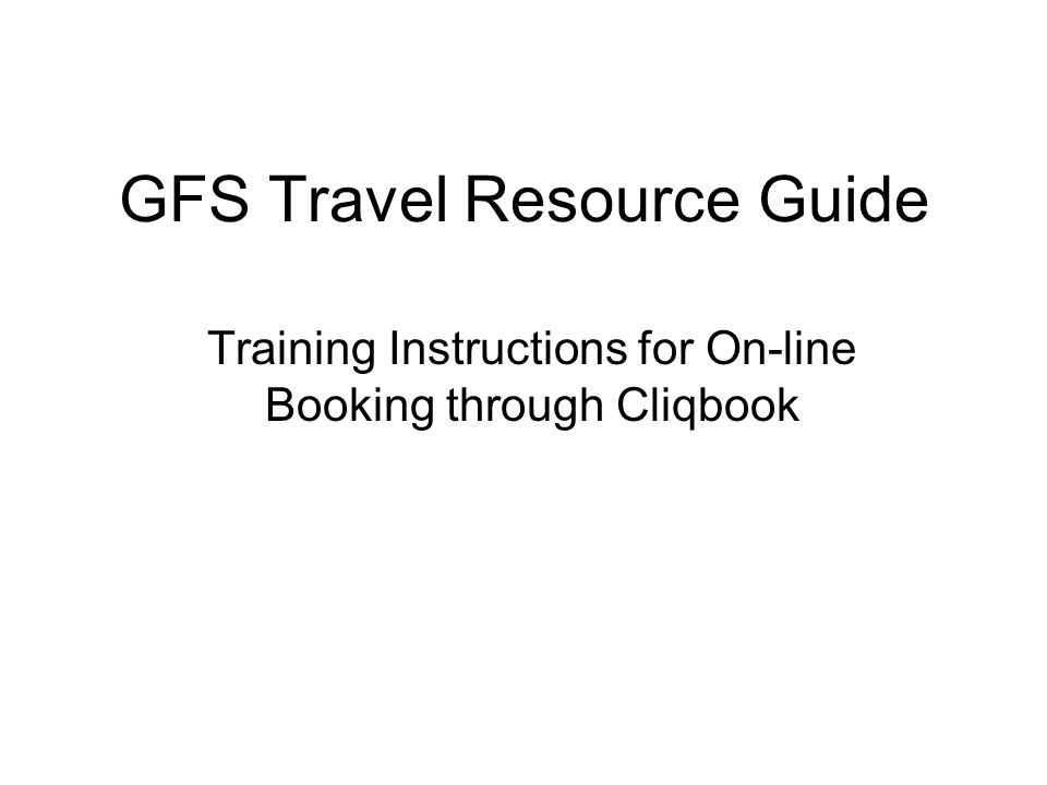 GFS Travel Resource Guide Training Instructions for On-line Booking through Cliqbook