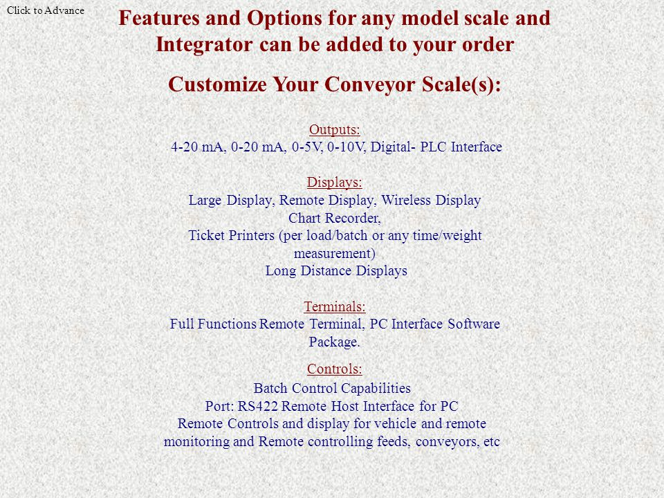 Click to Advance Features and Options for any model scale and Integrator can be added to your order Customize Your Conveyor Scale(s): Outputs: 4-20 mA, 0-20 mA, 0-5V, 0-10V, Digital- PLC Interface Displays: Large Display, Remote Display, Wireless Display Chart Recorder, Ticket Printers (per load/batch or any time/weight measurement) Long Distance Displays Terminals: Full Functions Remote Terminal, PC Interface Software Package.