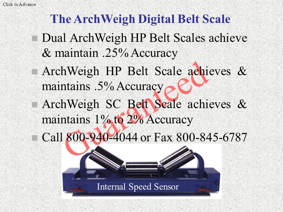 Guaranteed n Dual ArchWeigh HP Belt Scales achieve & maintain.25% Accuracy n ArchWeigh HP Belt Scale achieves & maintains.5% Accuracy n ArchWeigh SC Belt Scale achieves & maintains 1% to 2% Accuracy n Call 800-940-4044 or Fax 800-845-6787 Internal Speed Sensor Click to Advance The ArchWeigh Digital Belt Scale