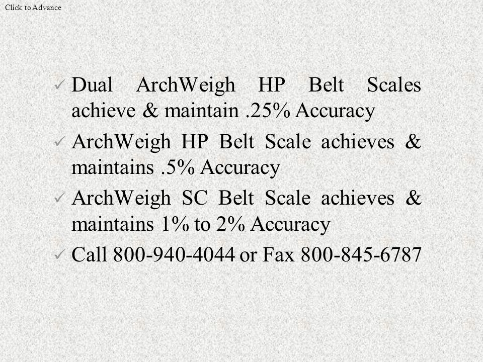 Dual ArchWeigh HP Belt Scales achieve & maintain.25% Accuracy ArchWeigh HP Belt Scale achieves & maintains.5% Accuracy ArchWeigh SC Belt Scale achieves & maintains 1% to 2% Accuracy Call 800-940-4044 or Fax 800-845-6787 Click to Advance