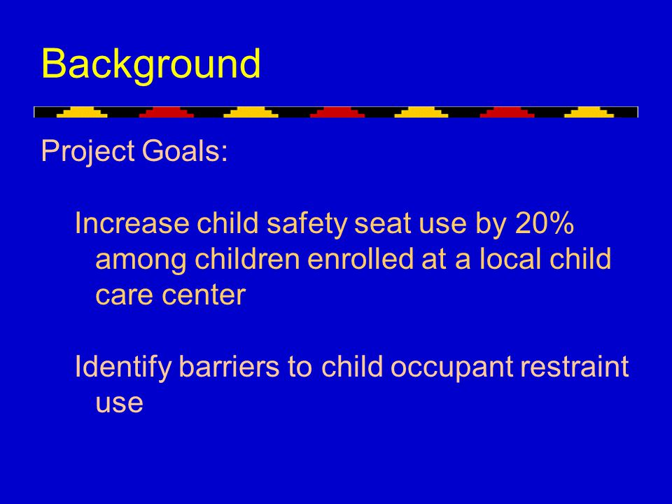 Background Project Goals: Increase child safety seat use by 20% among children enrolled at a local child care center Identify barriers to child occupa