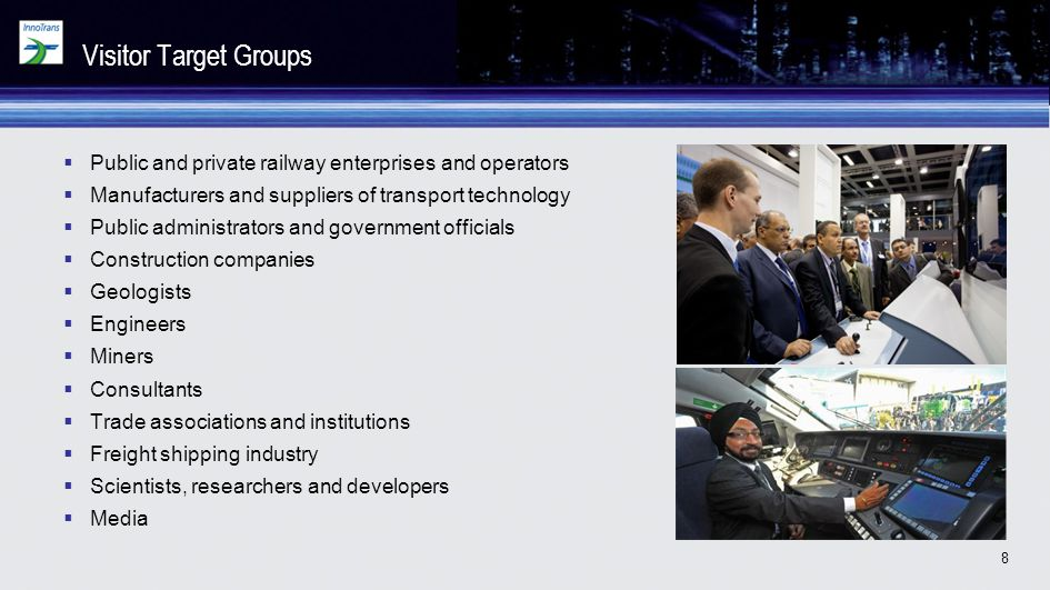 8 Visitor Target Groups Public and private railway enterprises and operators Manufacturers and suppliers of transport technology Public administrators