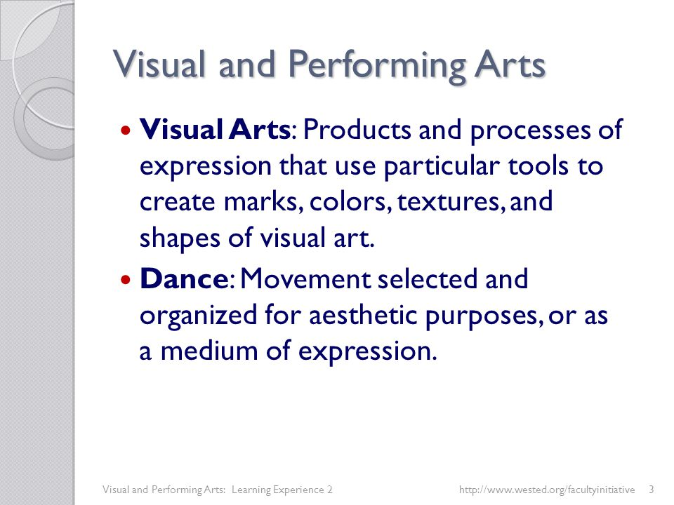 Visual and Performing Arts Visual Arts: Products and processes of expression that use particular tools to create marks, colors, textures, and shapes of visual art.