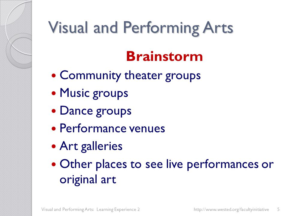 Visual and Performing Arts Brainstorm Community theater groups Music groups Dance groups Performance venues Art galleries Other places to see live performances or original art Visual and Performing Arts: Learning Experience 2 http://www.wested.org/facultyinitiative5