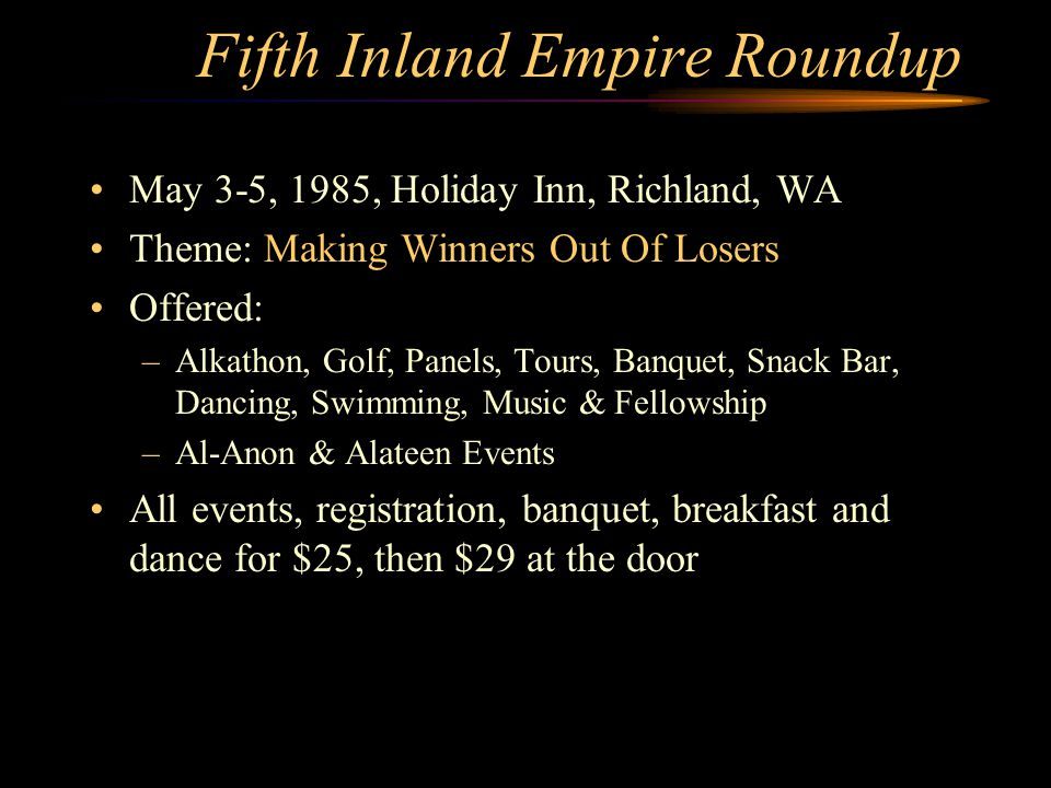 Fifth Inland Empire Roundup May 3-5, 1985, Holiday Inn, Richland, WA Theme: Making Winners Out Of Losers Offered: –Alkathon, Golf, Panels, Tours, Banquet, Snack Bar, Dancing, Swimming, Music & Fellowship –Al-Anon & Alateen Events All events, registration, banquet, breakfast and dance for $25, then $29 at the door