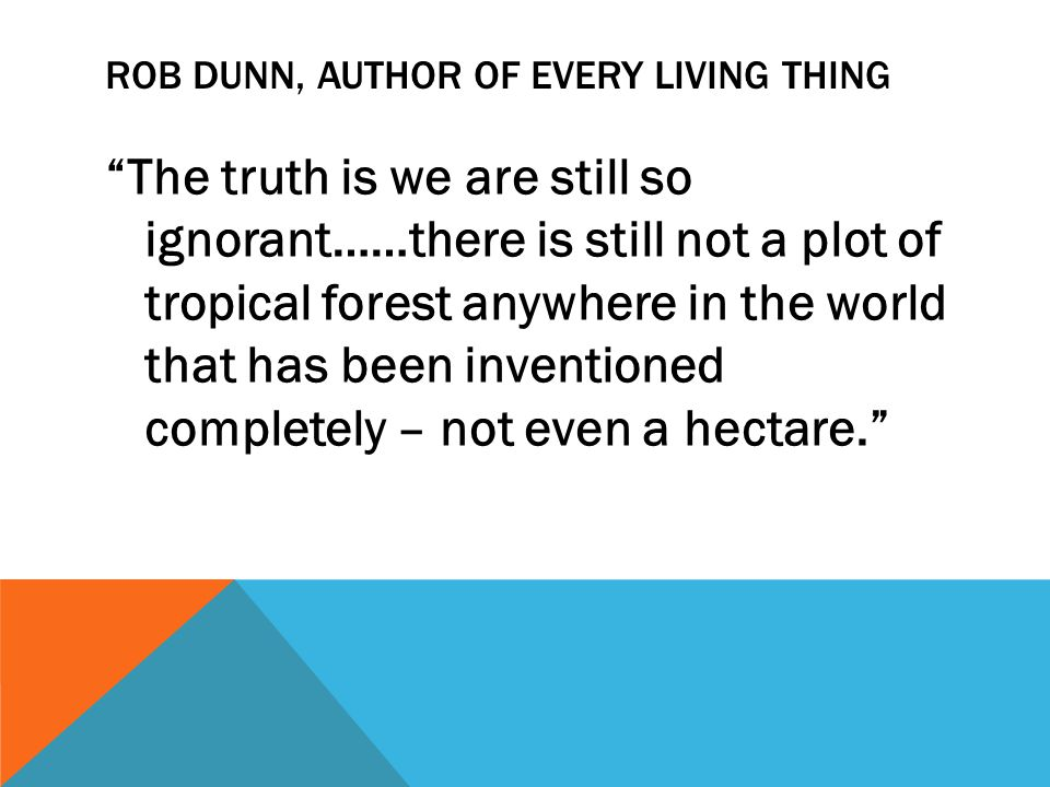 ROB DUNN, AUTHOR OF EVERY LIVING THING The truth is we are still so ignorant……there is still not a plot of tropical forest anywhere in the world that has been inventioned completely – not even a hectare.
