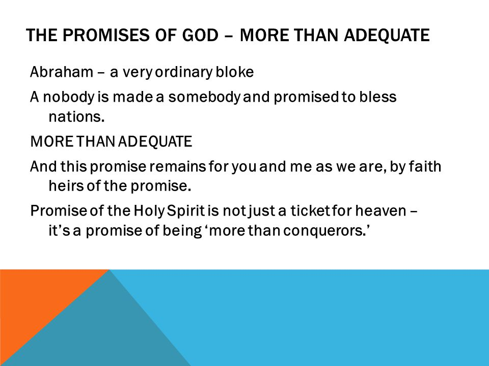 THE PROMISES OF GOD – MORE THAN ADEQUATE Abraham – a very ordinary bloke A nobody is made a somebody and promised to bless nations.