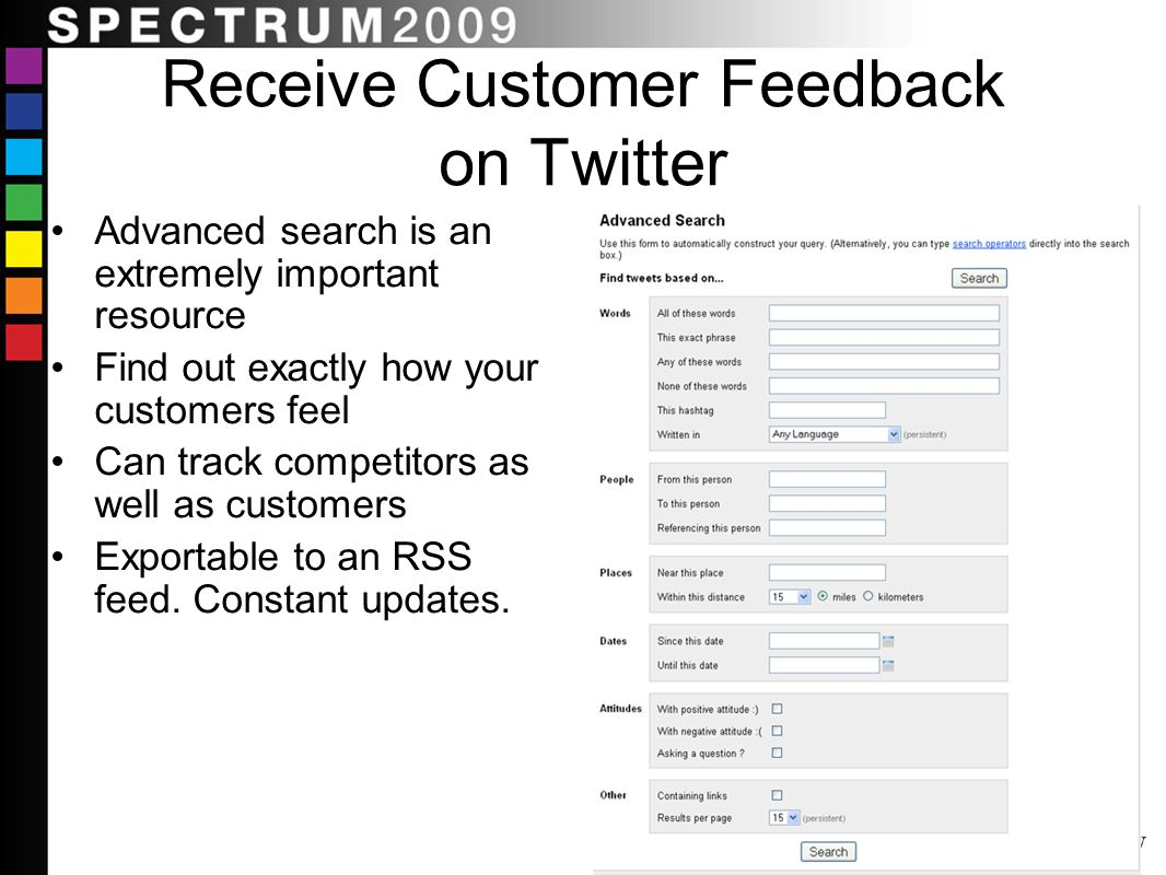 Receive Customer Feedback on Twitter Advanced search is an extremely important resource Find out exactly how your customers feel Can track competitors as well as customers Exportable to an RSS feed.