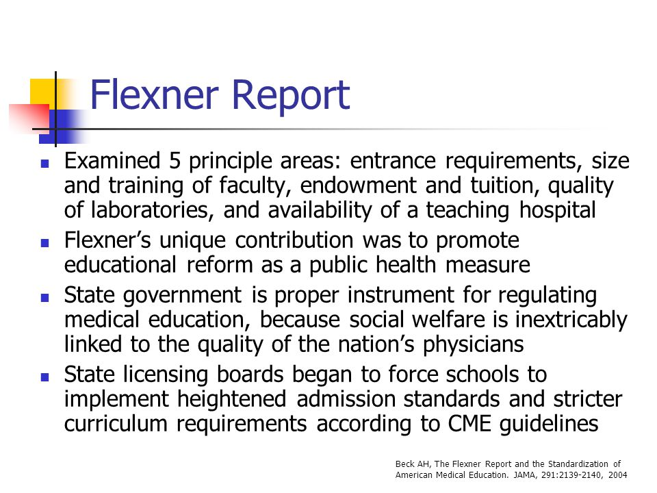 Flexner Report Examined 5 principle areas: entrance requirements, size and training of faculty, endowment and tuition, quality of laboratories, and av