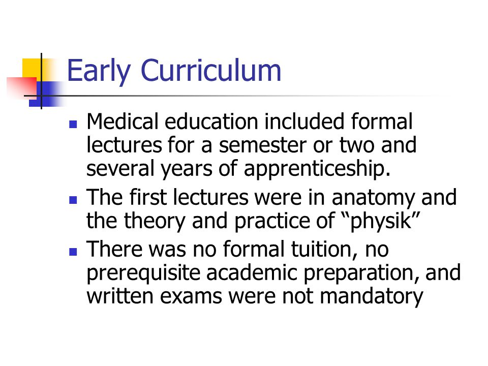 Early Curriculum Medical education included formal lectures for a semester or two and several years of apprenticeship. The first lectures were in anat