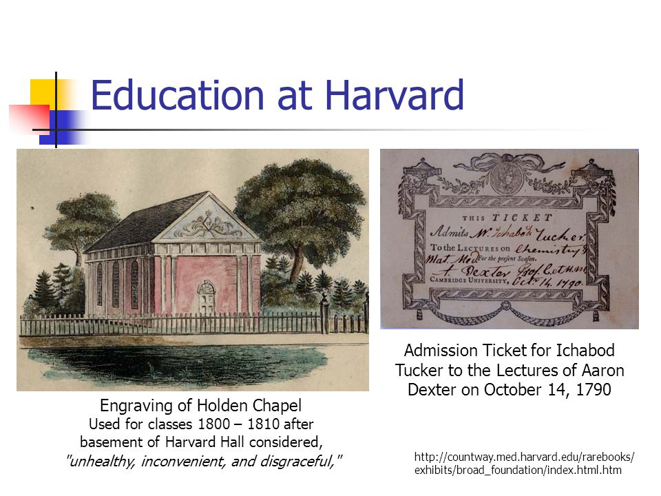 Education at Harvard Engraving of Holden Chapel Used for classes 1800 – 1810 after basement of Harvard Hall considered, unhealthy, inconvenient, and disgraceful, Admission Ticket for Ichabod Tucker to the Lectures of Aaron Dexter on October 14, 1790 http://countway.med.harvard.edu/rarebooks/ exhibits/broad_foundation/index.html.htm