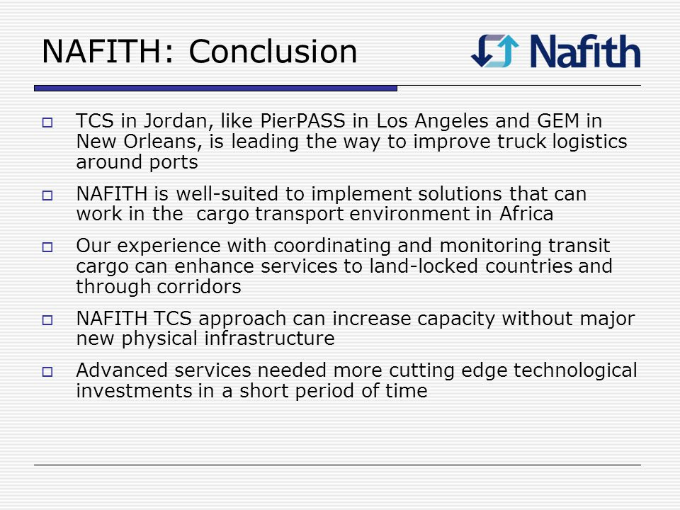NAFITH: Conclusion TCS in Jordan, like PierPASS in Los Angeles and GEM in New Orleans, is leading the way to improve truck logistics around ports NAFITH is well-suited to implement solutions that can work in the cargo transport environment in Africa Our experience with coordinating and monitoring transit cargo can enhance services to land-locked countries and through corridors NAFITH TCS approach can increase capacity without major new physical infrastructure Advanced services needed more cutting edge technological investments in a short period of time