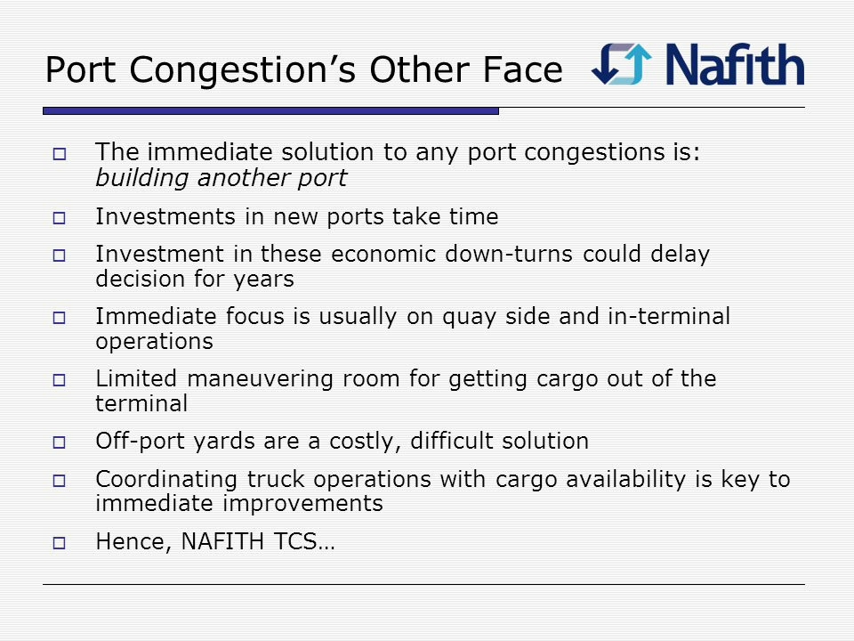 Port Congestions Other Face The immediate solution to any port congestions is: building another port Investments in new ports take time Investment in these economic down-turns could delay decision for years Immediate focus is usually on quay side and in-terminal operations Limited maneuvering room for getting cargo out of the terminal Off-port yards are a costly, difficult solution Coordinating truck operations with cargo availability is key to immediate improvements Hence, NAFITH TCS…