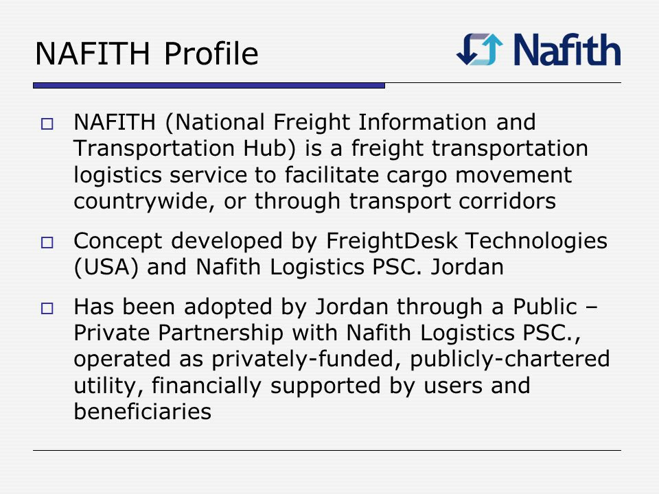 NAFITH Profile NAFITH (National Freight Information and Transportation Hub) is a freight transportation logistics service to facilitate cargo movement countrywide, or through transport corridors Concept developed by FreightDesk Technologies (USA) and Nafith Logistics PSC.