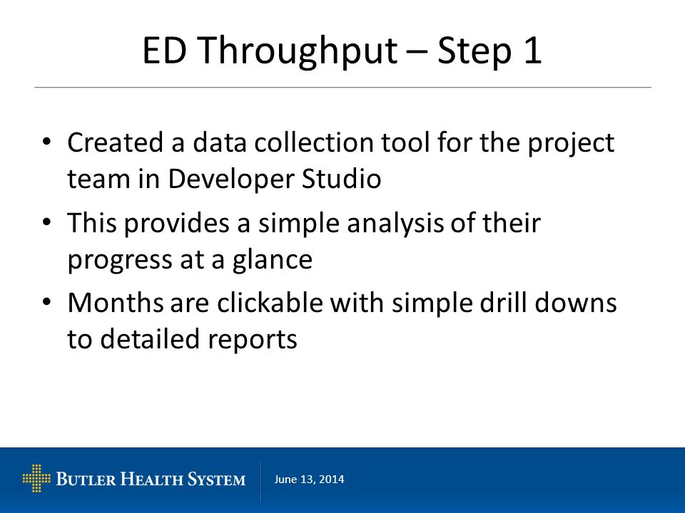 June 13, 2014 ED Throughput – Step 1 Created a data collection tool for the project team in Developer Studio This provides a simple analysis of their progress at a glance Months are clickable with simple drill downs to detailed reports