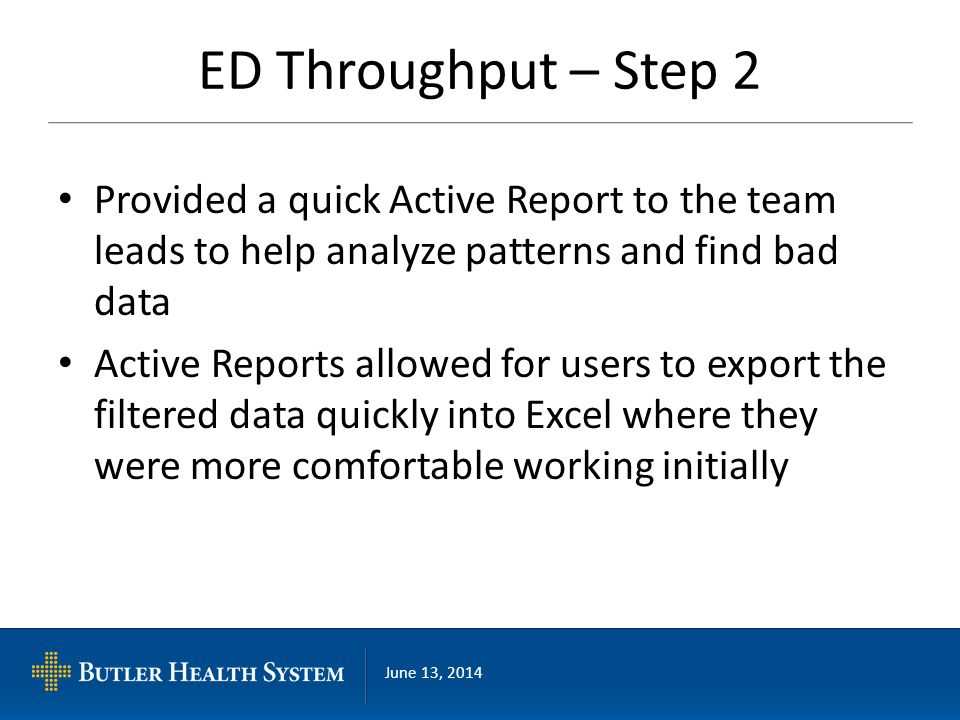 June 13, 2014 ED Throughput – Step 2 Provided a quick Active Report to the team leads to help analyze patterns and find bad data Active Reports allowed for users to export the filtered data quickly into Excel where they were more comfortable working initially