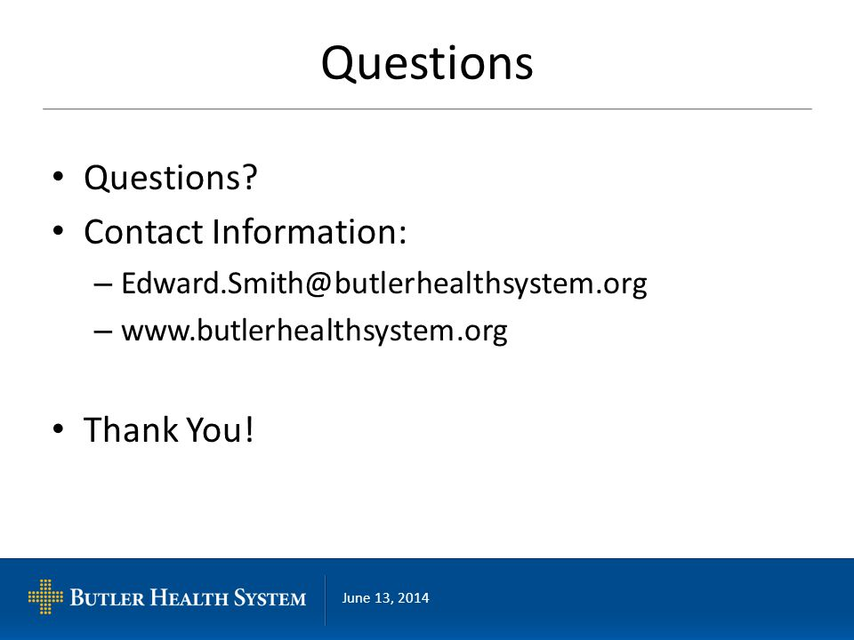 June 13, 2014 Questions Questions? Contact Information: – Edward.Smith@butlerhealthsystem.org – www.butlerhealthsystem.org Thank You!
