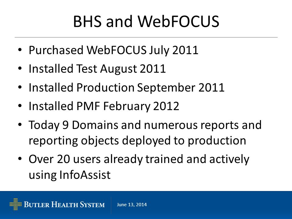 June 13, 2014 BHS and WebFOCUS Purchased WebFOCUS July 2011 Installed Test August 2011 Installed Production September 2011 Installed PMF February 2012 Today 9 Domains and numerous reports and reporting objects deployed to production Over 20 users already trained and actively using InfoAssist