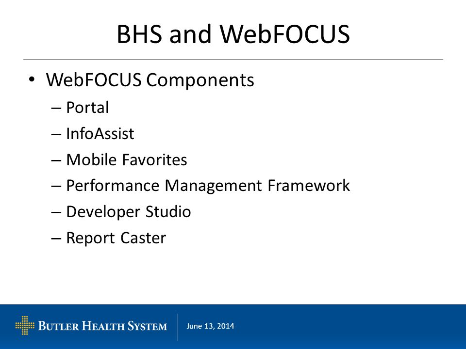 June 13, 2014 BHS and WebFOCUS WebFOCUS Components – Portal – InfoAssist – Mobile Favorites – Performance Management Framework – Developer Studio – Re