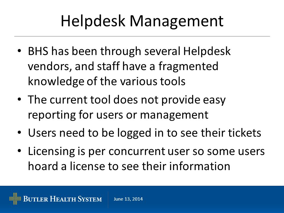 June 13, 2014 Helpdesk Management BHS has been through several Helpdesk vendors, and staff have a fragmented knowledge of the various tools The current tool does not provide easy reporting for users or management Users need to be logged in to see their tickets Licensing is per concurrent user so some users hoard a license to see their information