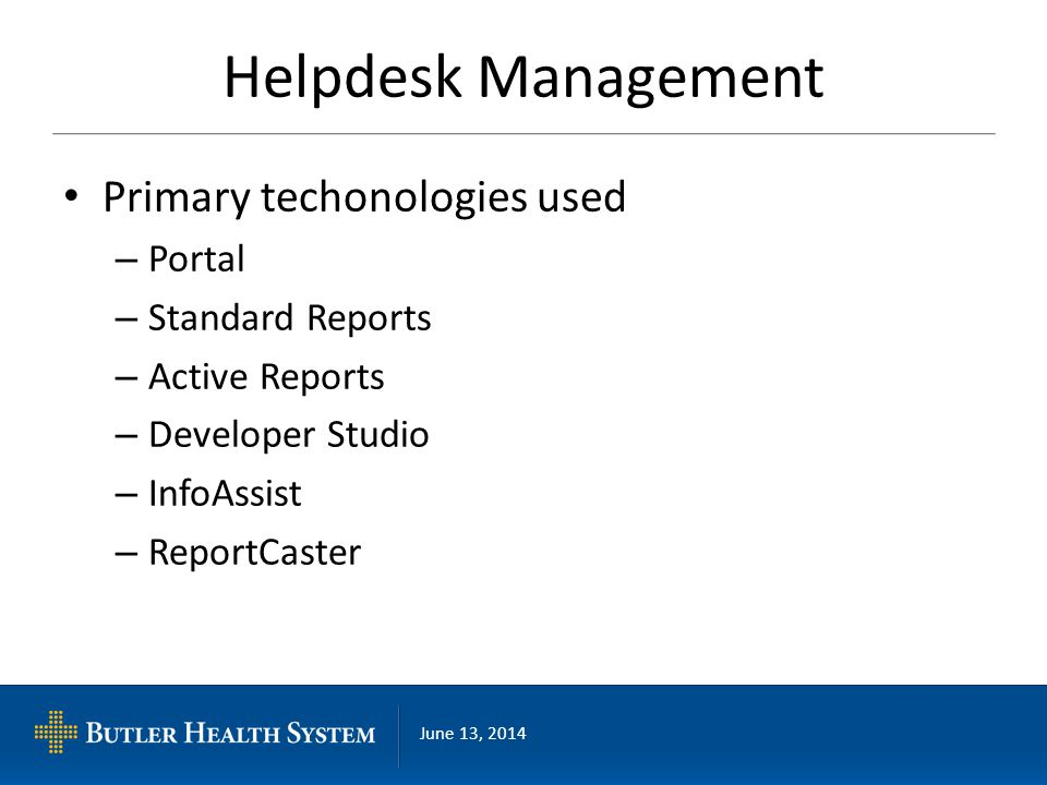 June 13, 2014 Helpdesk Management Primary techonologies used – Portal – Standard Reports – Active Reports – Developer Studio – InfoAssist – ReportCast