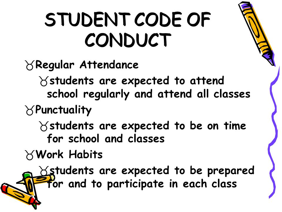 STUDENT CODE OF CONDUCT Regular Attendance students are expected to attend school regularly and attend all classes Punctuality students are expected to be on time for school and classes Work Habits students are expected to be prepared for and to participate in each class