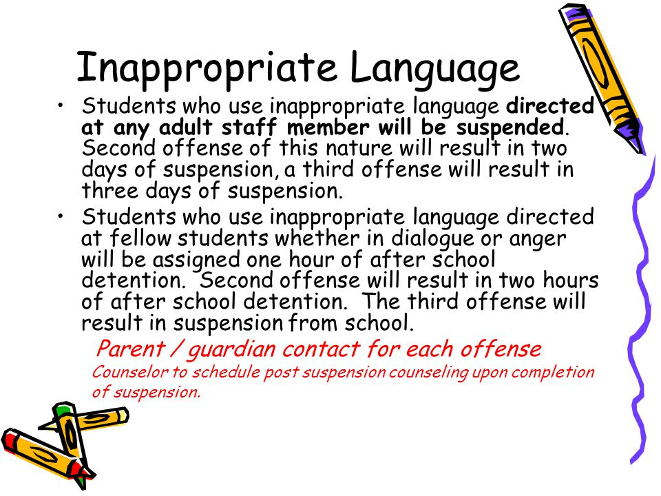 Inappropriate Language Students who use inappropriate language directed at any adult staff member will be suspended.